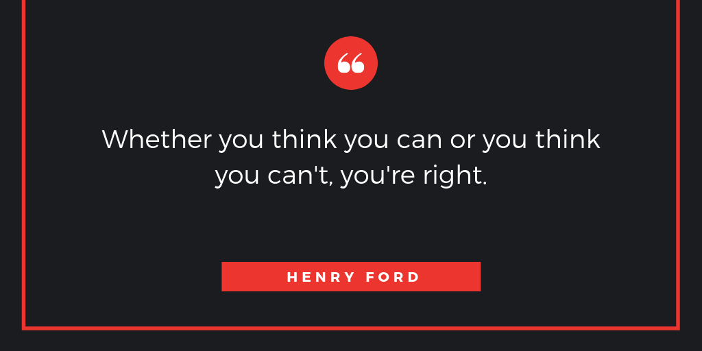 Whether you think you can or you think you can't, you're right.