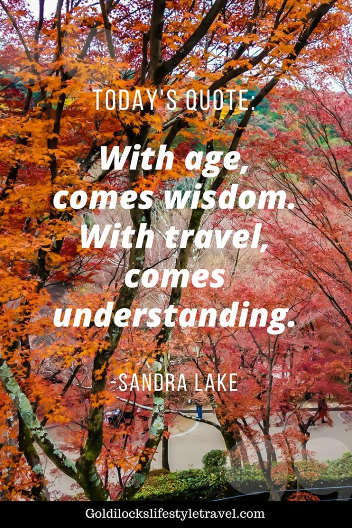 With age, comes wisdom. With travel, comes understanding. - Sandra Lake