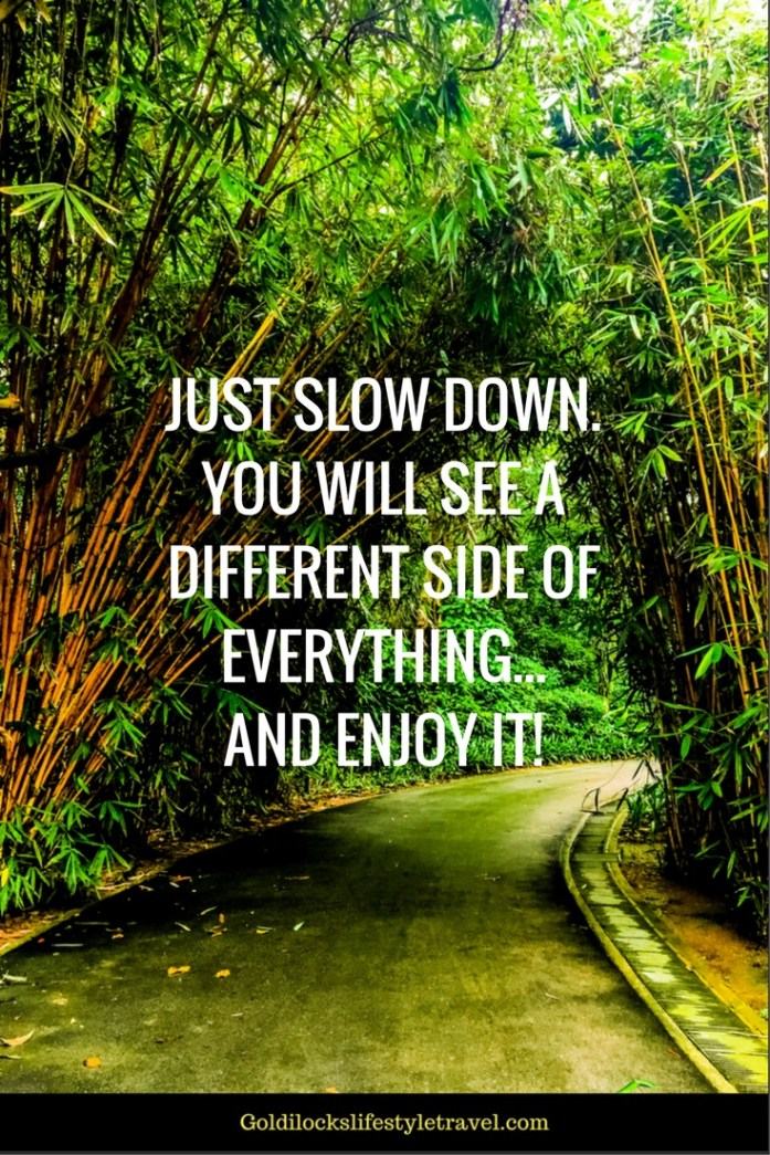 Just slow down, you will see a different side of everything... and enjoy it!
