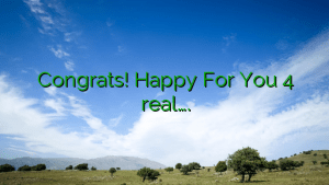 Congrats!  Happy For You 4 real….