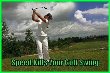Speed Kills Your Golf Swing