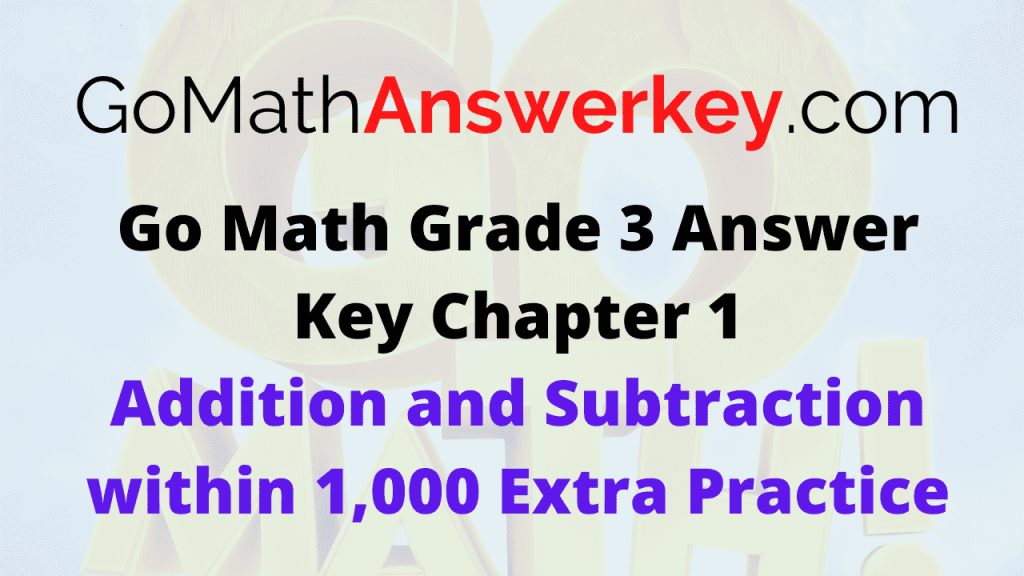 Go Math Grade 3 Answer Key Addition and Subtraction within 1,000 Extra Practice