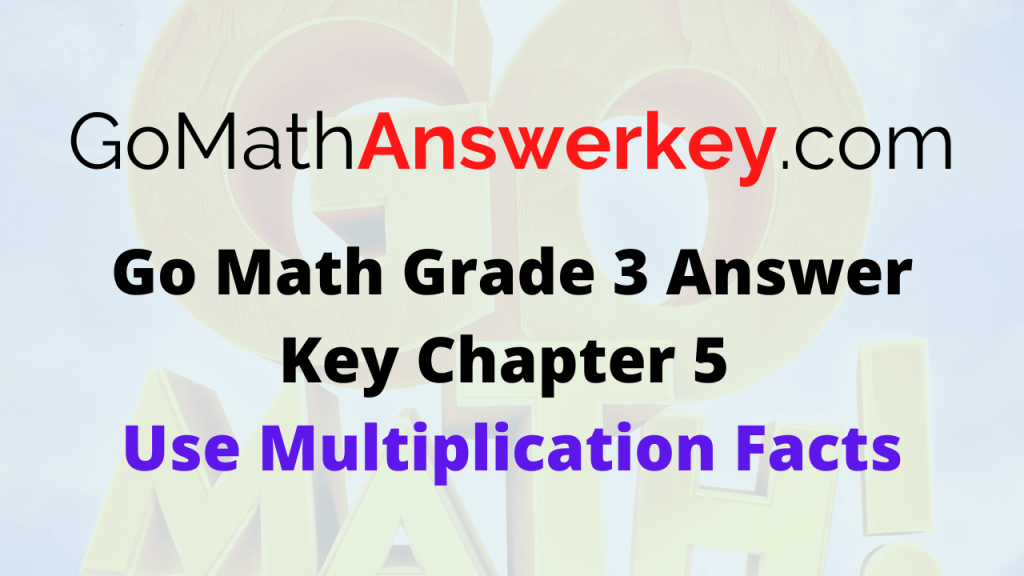 Go Math Grade 3 Answer Key Chapter 5 Use Multiplication Facts