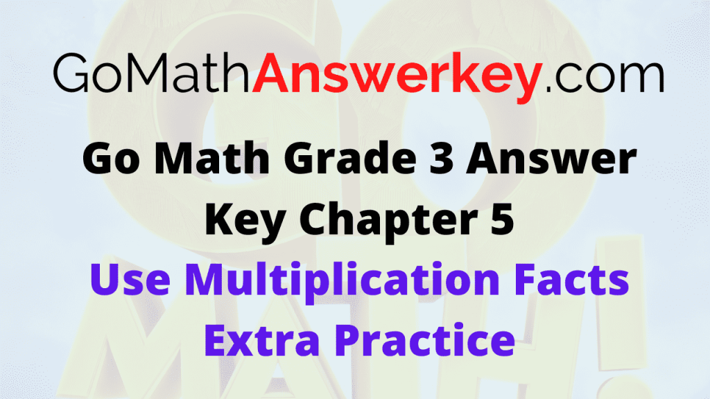 Go Math Grade 3 Answer Key Use Multiplication Facts Extra Practice