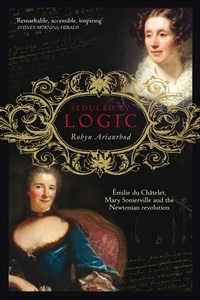 Seduced by Logic Emilie du Chatelet, Mary Somerville and the Newtonian Revolution