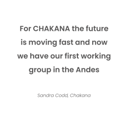 For CHAKANA the future is moving fast and now we have our first working group in the Andes. Sandra Codd, Chakana