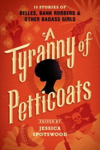 A Tyranny Of Petticoats: 15 Stories of Belles, Bank Robbers, & Other Badass Girls edited by Jessica Spotswood was right up my alley.