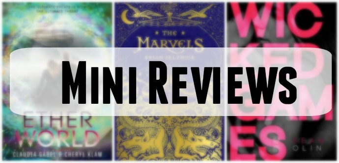 Mini Book Reviews of Etherworld by Claudia Gabel and Cheryl Klam, The Marvels by Brian Selznick and Wicked Games by Sean Olin.
