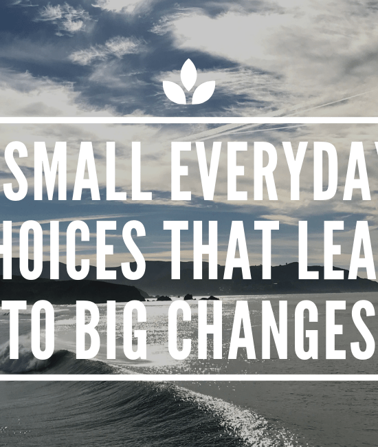 7 SMALL EVERYDAY CHOICES THAT LEAD TO BIG CHANGES