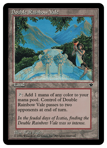 Double Rainbow Vale. Costs L. Type - Land. T: Add 1 mana of any color to your mana pool. Control of Double Rainbow Vale passes to two opponents at end of turn.