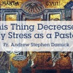 This Thing Decreased My Stress as a Pastor – Fr. Andrew Damick