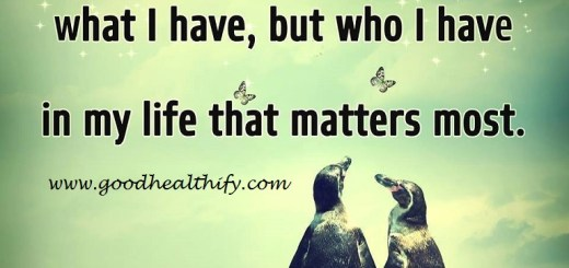 Its not what i have but who i have in my life that matters the most