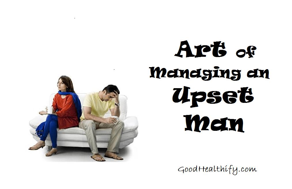Art of Managing an Upset Man