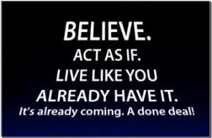 Act As If. Live Like You Already Have It. It's a done deal!