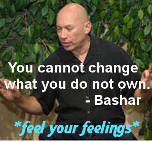 You cannot change what you do not own. Bashar