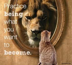 Practice being what you want to become.