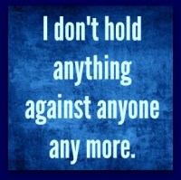 I don't hold anything against anyone any more.