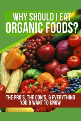 Why Should I Eat Organic Foods?: The Pro's, the Con's, & Everything You'd Want To Know (Volume 1)