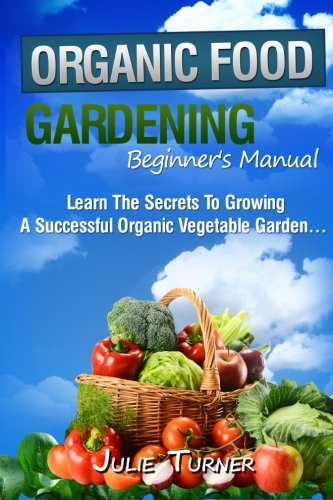 """Organic Gardening Beginner's Manual: The ultimate """"Take-You-By-The-Hand"""" beginner's gardening manual for creating and managing your own organic garden."""