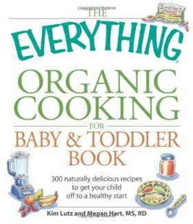 The Everything Organic Cooking for Baby & Toddler Book: 300 naturally delicious recipes to get your child off to a healthy start