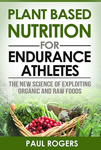 Plant Based Nutrition for Endurance Athletes: The New Science of Exploiting Organic and Raw Foods (The Science of Nutrition Book 1)
