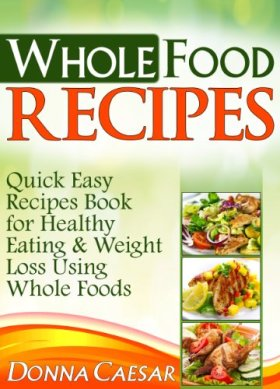 Whole Foods Recipes – Quick Easy Dinner Recipes Cookbook for Heart Healthy Eating & Weight Loss Using Whole Foods (Lose Weight Naturally 2)