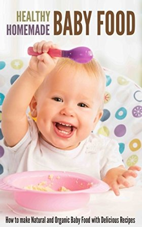 Healthy Homemade Baby Food: How to make Natural and Organic Baby Food with Delicious Recipes