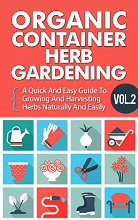 Organic Container Herb Gardening Vol. 2 –  A Quick And Easy Guide To Growing And Harvesting Herbs Naturally And Easily (Quick And Easy Guide To  Organic … And Harvesting Herbs In A Container,)