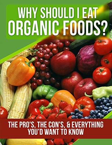 FOOD: Organic Foods: Why Should I Eat Organic Foods? (The Pro's, the Con's, & Everything You'd Want To Know) (Healthy Cooking, Weight Watchers, Healthy … Raw Vegan, Healthy Eating, Raw Book 1)