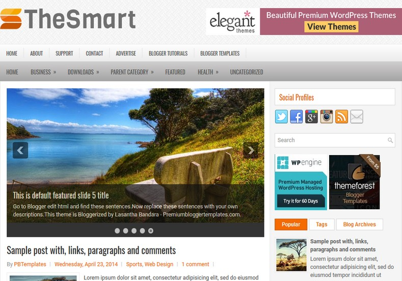 TheSmart Responsive Blogger Template. Blogger Themes. Free Blogspot templates for your blogger blog. Best suitable for news blog templates. Ads ready blogspot templates help for add adsense ad code and easily showing adsence ads in your blog. Adapted from WordPress templates are converted from WordPress themes. It is help for take your rich. Blogger magazine template specially designed for magazine blogs. The writers can utilize this themes for take blog attractive to users. Elegant themes are more used themes in most of the blogs. Use minimalist blog templates for rich look for your blog. Free premium blogger themes means, themes authors release two types of themes. One is premium another one is free. Premium templates given for cost but free themes given for no cost. You no need pay From California, USA. $10 USD, or $20 USD and more. But premium buyers get more facilities from authors But free buyers. If you run game or other animation oriented blogs, and you can try with Anime blog templates. Today the world is fashion world. So girls involve to the criteria for make their life fashionable. So we provide fashion blogger themes for make your fashionable. News is most important concept of the world. Download news blogger templates for publishing online news. You can make your blog as online shopping store. Get Online shopping store blogger template to sell your product. Navigation is most important to users find correct place. Download drop down menu, page navigation menu, breadcrumb navigation menu and vertical dropdown menu blogspot themes for free. Google Guide. Blogging tips and Tricks for bloggers. Google bloggers can get blogspot trick and tips for bloggers. Blog templates portfolio professional blogspot themes, You can store your life moments with your blogs with personal pages templates. Video and movie blogs owners get amazing movie blog themes for their blogs. Business templates download. We publish blogger themes for photographers. Photographers easily s