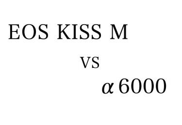 EOS KISS M VS α6000とX-E3 要点比較 最強のコンパクトミラーレス決定戦