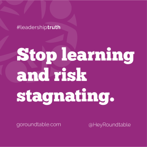 #leadershiptruth - Stop learning and risk stagnating.