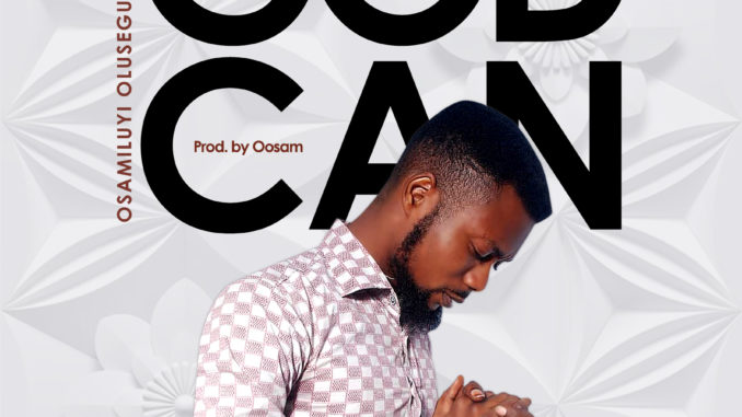 Gospel Music: Osamiluyi Olusegun – God Can (Prod. By Oosam)