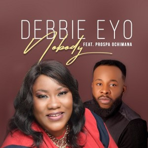 DOWNLOAD MP3: Nobody – Debbie Eyo Ft. Prospa Ochimana