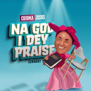 DOWNLOAD MP3: Chioma Jesus – Na God I Dey Praise