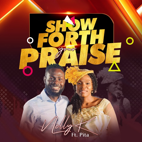 Show-Forth-Your-Praise-Nelly-K-Ft.-PITA [Music + Video] Show Forth Your Praise – Nelly K Ft. Pita