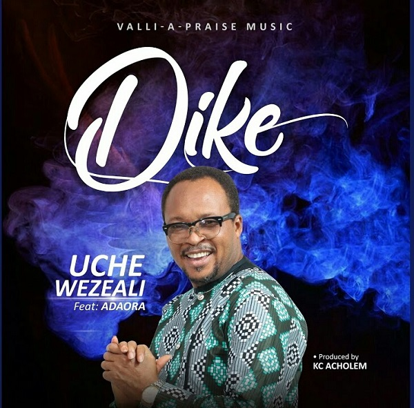 Dike-Uche-Wezeali [MP3 DOWNLOAD] Dike – Uche Wezeali Ft. Adaora