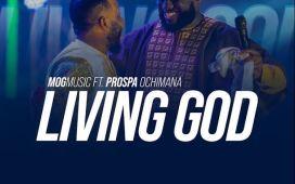 Living God – MOG Music Ft. Prospa Ochimana