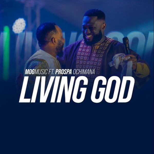 Living God – MOG Music Ft. Prospa Ochimana