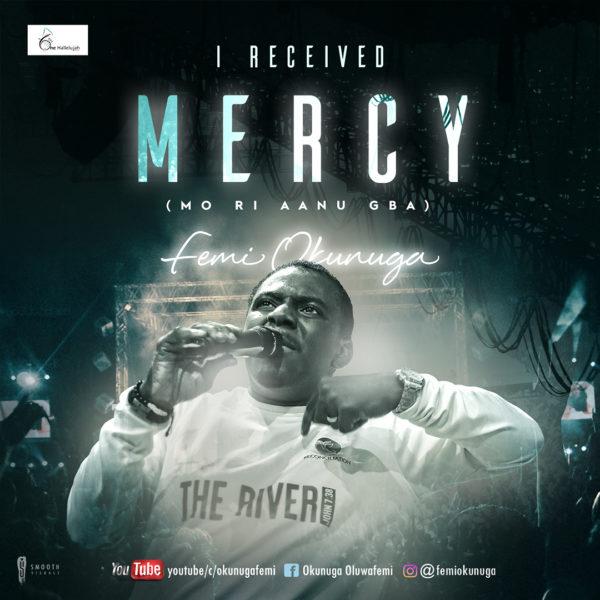 "I-Received-Mercy-Mo-Ri-Aanu-Gba-Femi-Okunuga [Music + Video] Femi Okunuga – ""I Received Mercy [Mo Ri Aanu Gba]"""