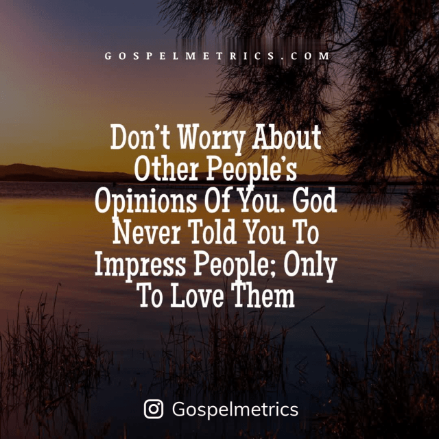 QUOTE: Don't Worry About Other People's Opinions Of You. God Never Told You To Impress People; Only To Love Them