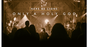 Here Be Lions Announce Debut Album Only A Holy God