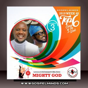 Top 6 Gospel Music of The Week Wk-48 (Lawrence & DeCovenant – Mighty God Ft. Mike Abdul)