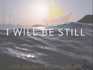 I-Fee Sound – I Willl Be Still Ft. Elijah Oyelade