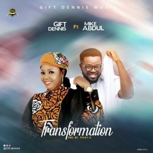 Gift Dennis – Transformation ft Mike Abdul mp3 download