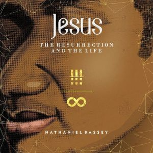 Jesus: the Resurrection and The Life. nathaniel Bassey