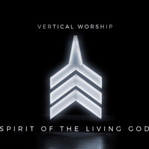 Spirit of The Living God. Vertical Worship