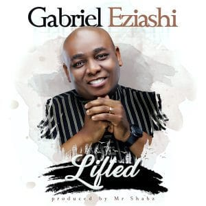 Gabriel Eziashi-Lifted [AUDIO+VIDEO+LYRICS]