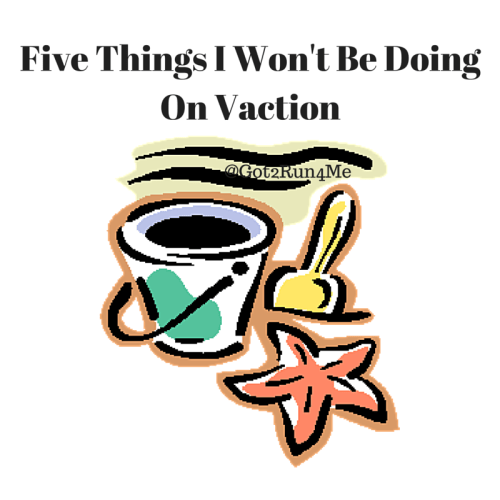 Five Things I Won't Be DoingOn Vaction