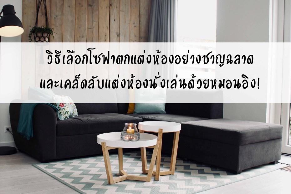 วิธีเลือกโซฟาตกแต่งห้องอย่างชาญฉลาดและเคล็ดลับแต่งห้องนั่งเล่นด้วยหมอนอิง!